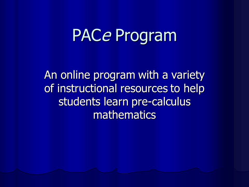 PACe Program An online program with a variety of instructional resources to help students learn pre-calculus mathematics.