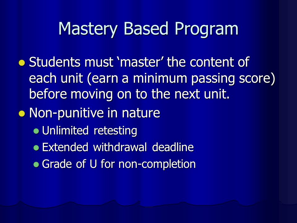 Mastery Based Program Students must 'master' the content of each unit (earn a minimum passing score) before moving on to the next unit.