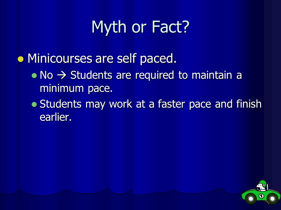 Myth or Fact Minicourses are self paced.