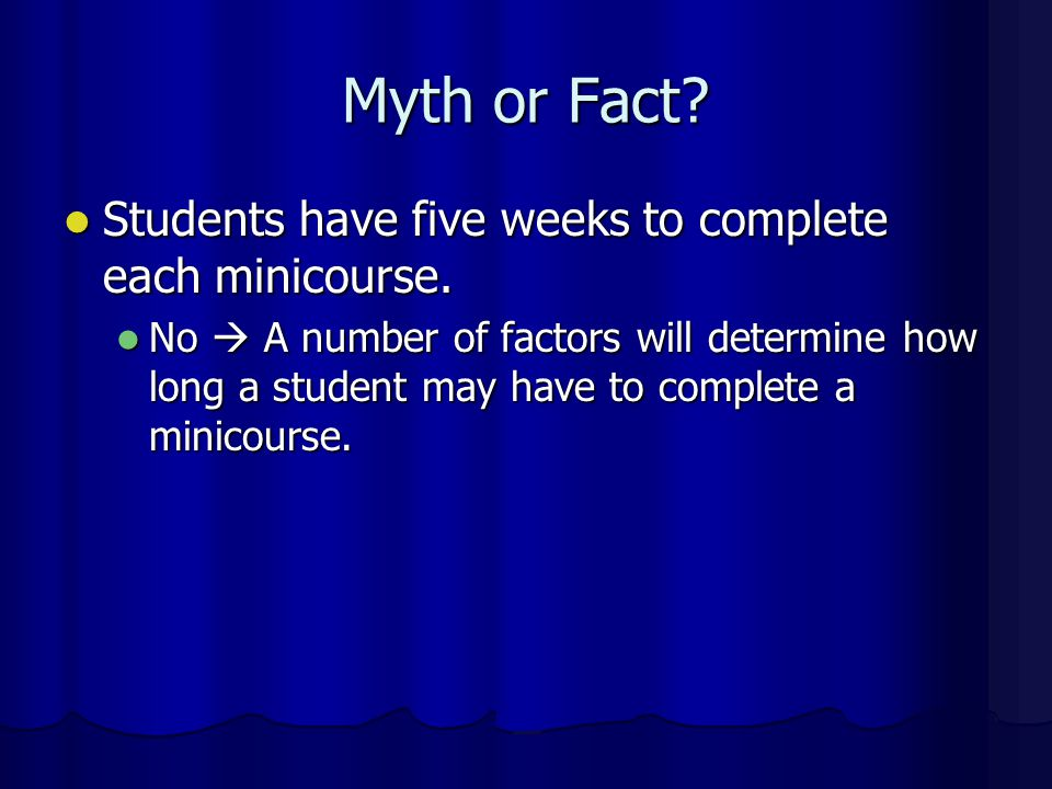 Myth or Fact Students have five weeks to complete each minicourse.