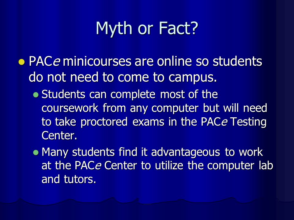 Myth or Fact PACe minicourses are online so students do not need to come to campus.