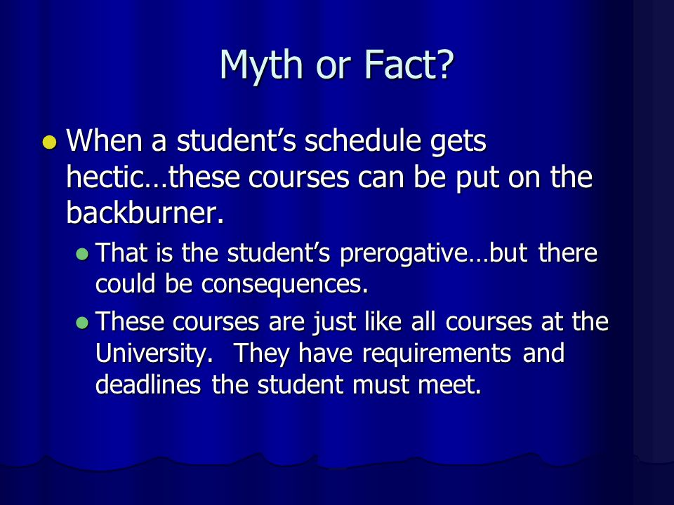 Myth or Fact When a student's schedule gets hectic…these courses can be put on the backburner.