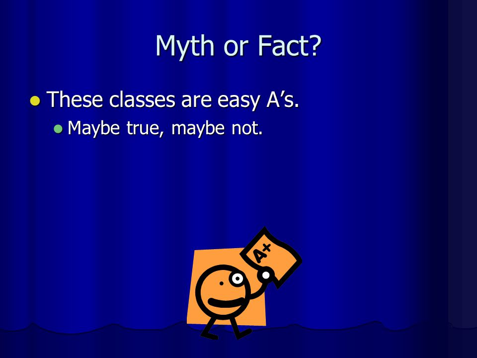 Myth or Fact These classes are easy A's. Maybe true, maybe not.