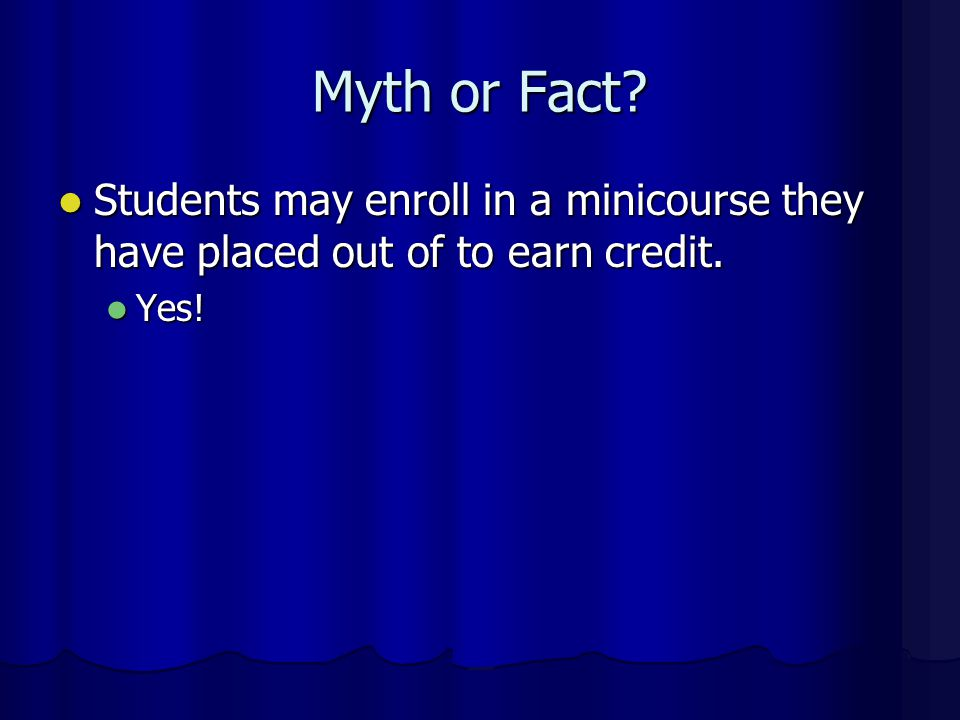 Myth or Fact Students may enroll in a minicourse they have placed out of to earn credit. Yes!