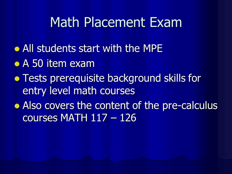 Math Placement Exam All students start with the MPE A 50 item exam