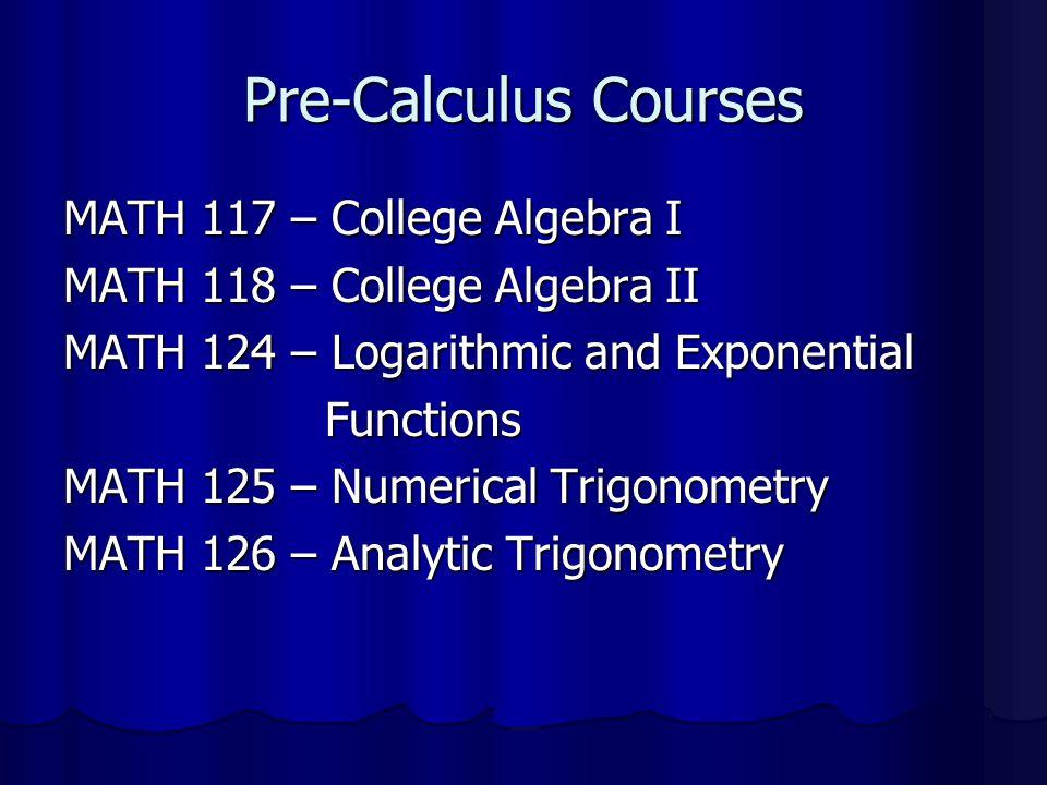 Pre-Calculus Courses MATH 117 – College Algebra I
