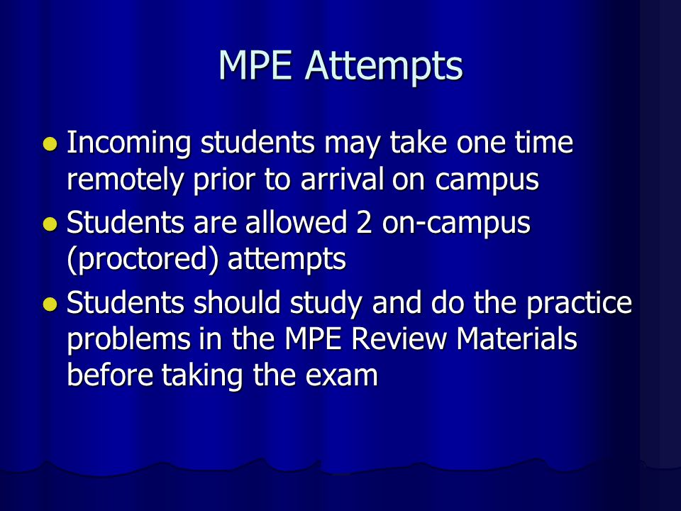 MPE Attempts Incoming students may take one time remotely prior to arrival on campus. Students are allowed 2 on-campus (proctored) attempts.