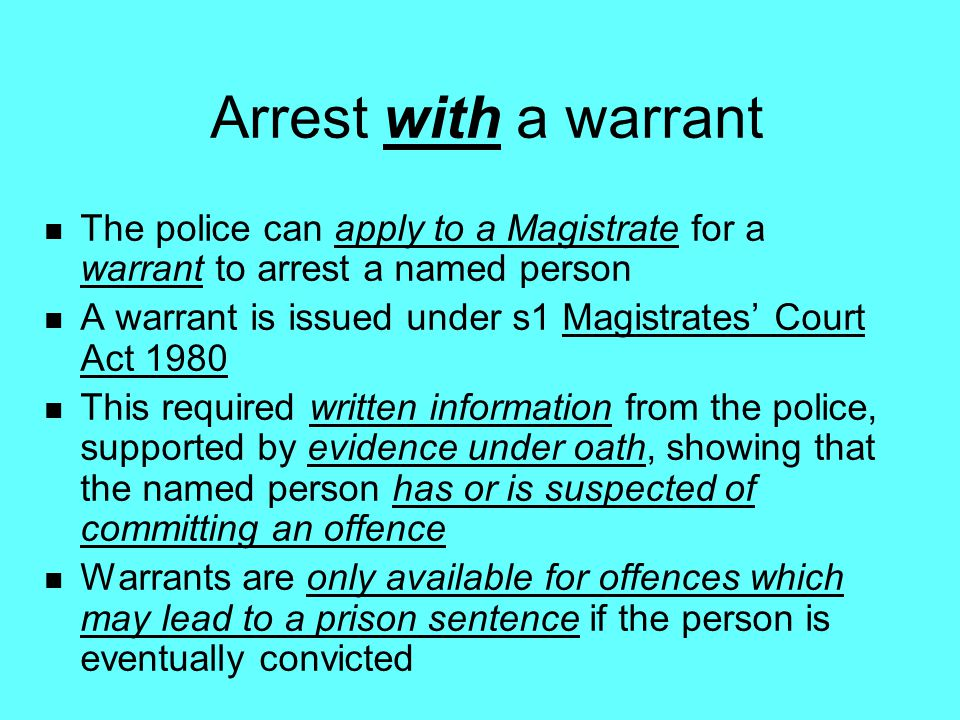 Arrest with a warrant The police can apply to a Magistrate for a warrant to arrest a named person.
