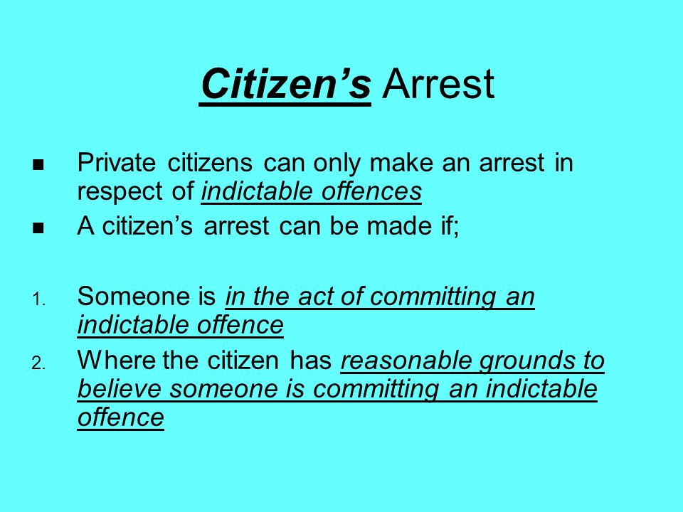 Citizen's Arrest Private citizens can only make an arrest in respect of indictable offences. A citizen's arrest can be made if;