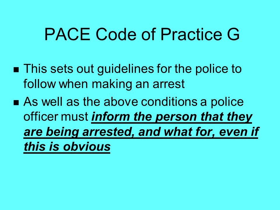 PACE Code of Practice G This sets out guidelines for the police to follow when making an arrest.