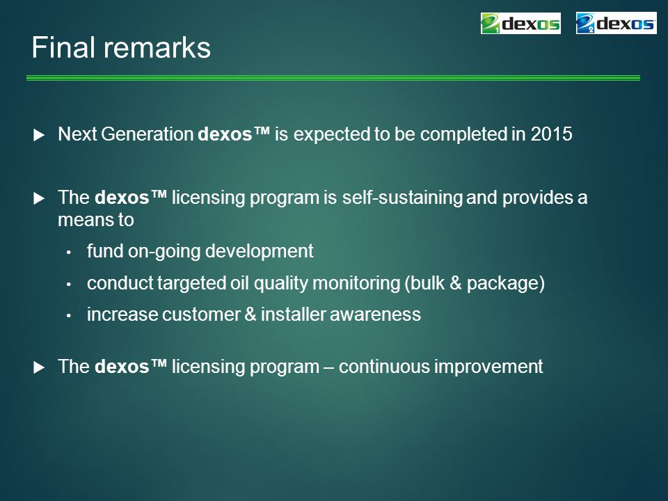 Final remarks Next Generation dexos™ is expected to be completed in 2015. The dexos™ licensing program is self-sustaining and provides a means to.