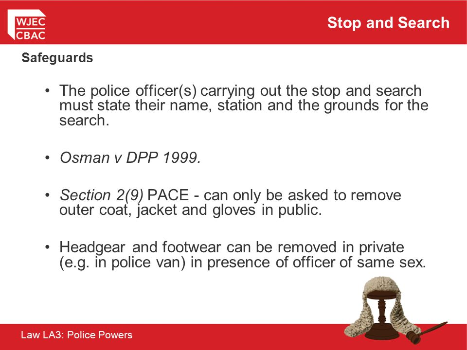 Stop and Search Safeguards. The police officer(s) carrying out the stop and search must state their name, station and the grounds for the search.