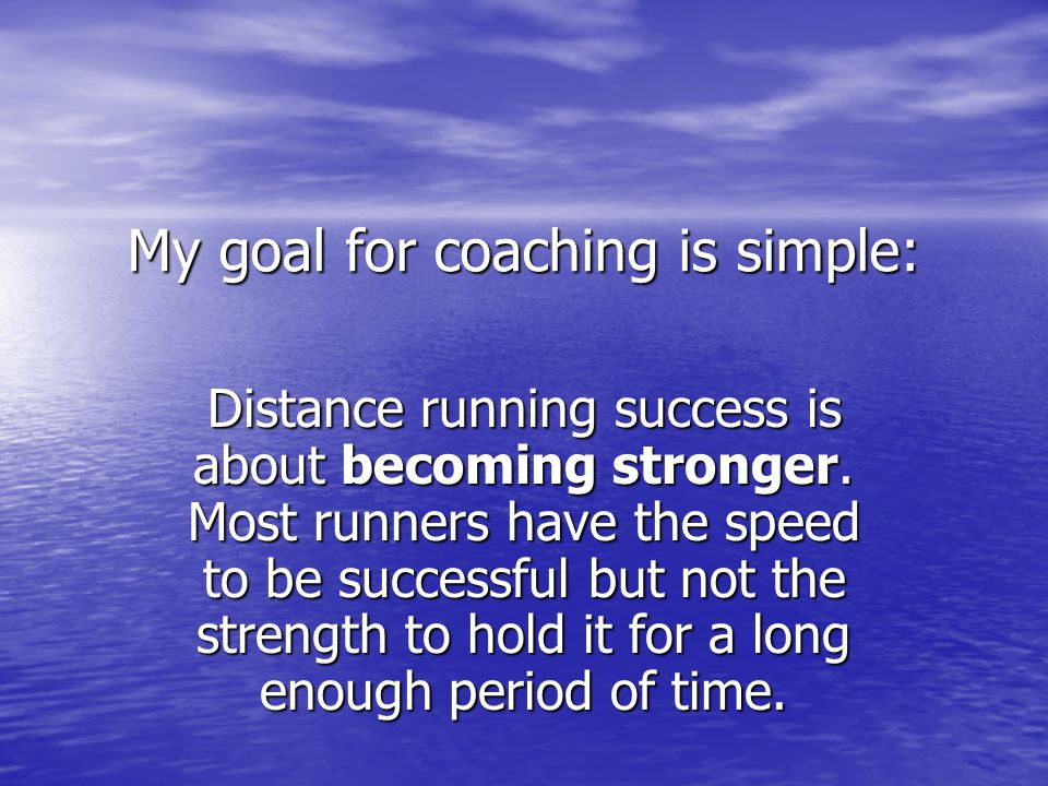 My goal for coaching is simple: