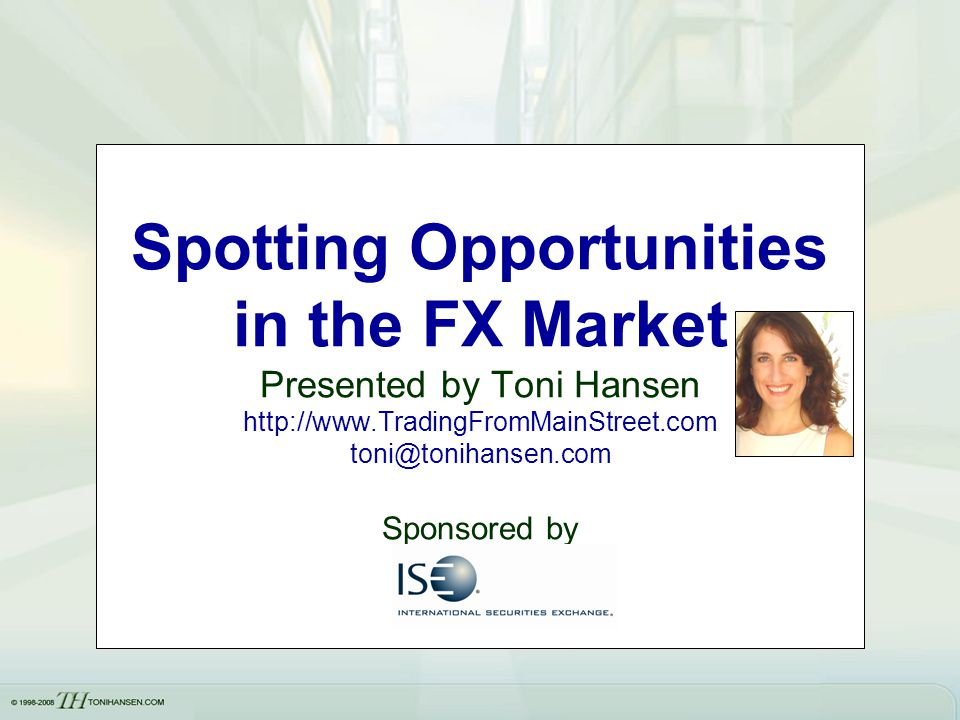 Spotting Opportunities in the FX Market Presented by Toni Hansen http://www.TradingFromMainStreet.com toni@tonihansen.com Sponsored by