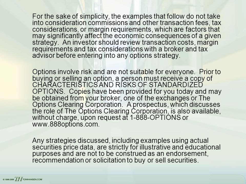 For the sake of simplicity, the examples that follow do not take into consideration commissions and other transaction fees, tax considerations, or margin requirements, which are factors that may significantly affect the economic consequences of a given strategy. An investor should review transaction costs, margin requirements and tax considerations with a broker and tax advisor before entering into any options strategy.