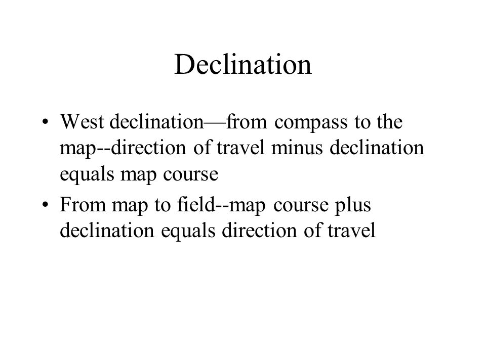 Declination West declination—from compass to the map--direction of travel minus declination equals map course.