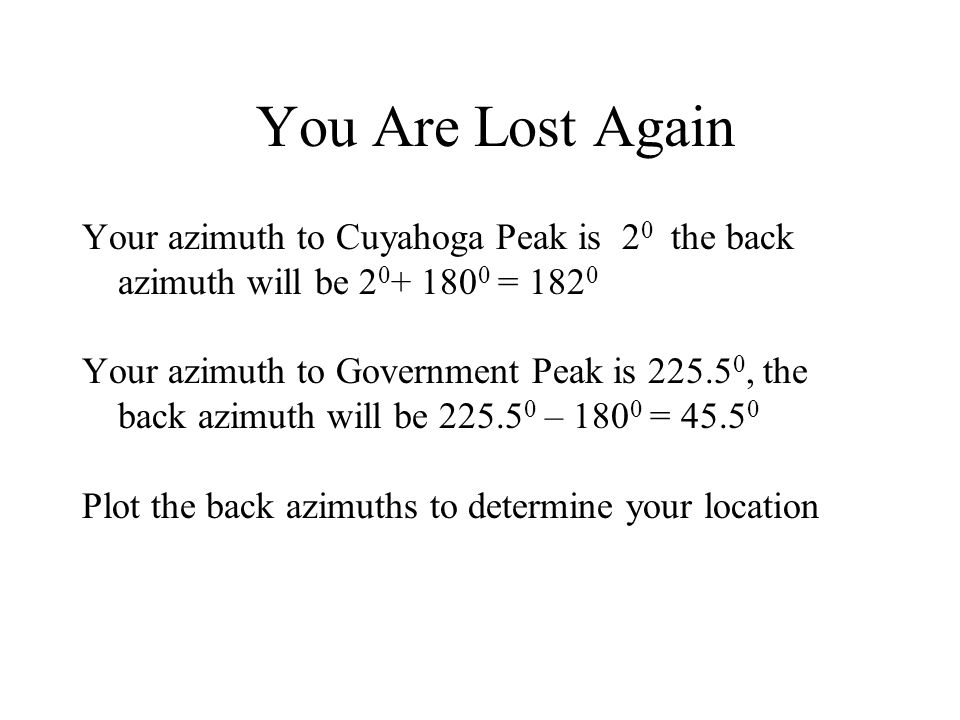 You Are Lost Again Your azimuth to Cuyahoga Peak is 20 the back azimuth will be 20+ 1800 = 1820.