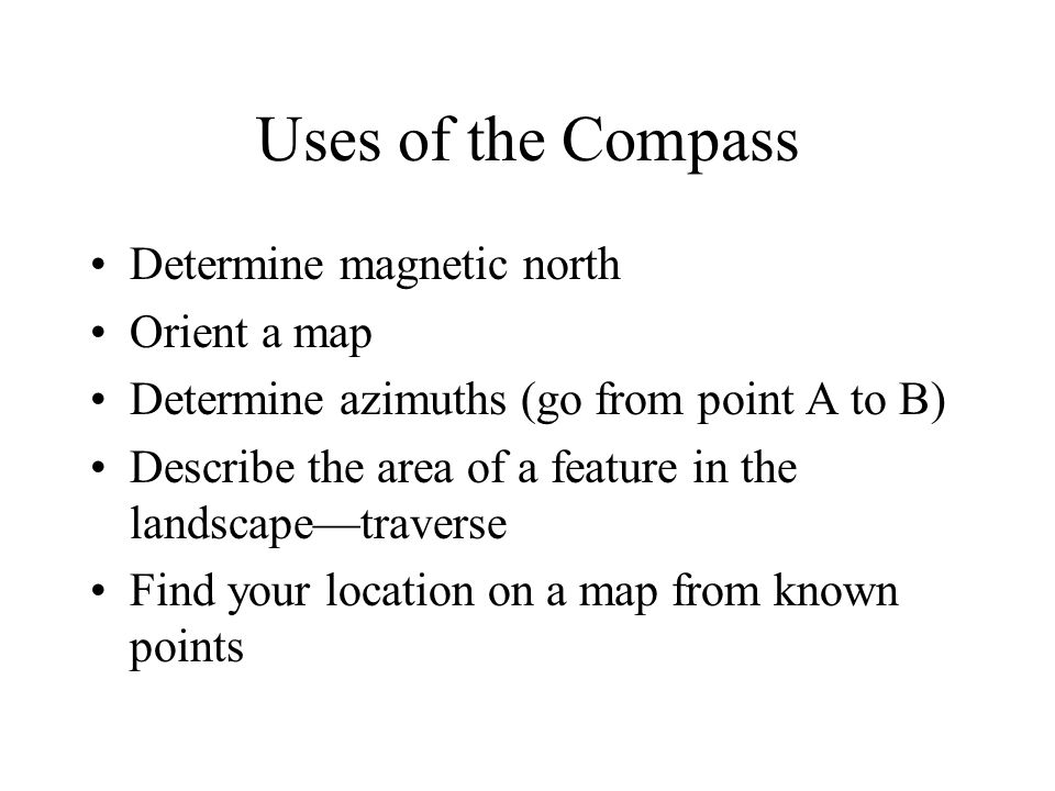 Uses of the Compass Determine magnetic north Orient a map