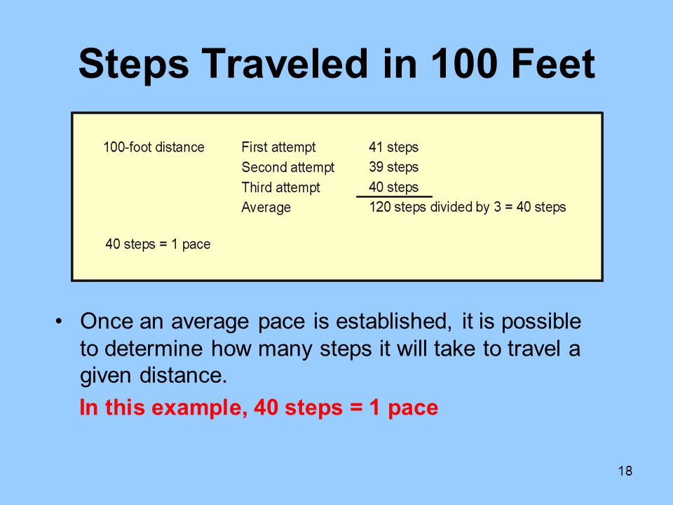 Steps Traveled in 100 Feet Once an average pace is established, it is possible to determine how many steps it will take to travel a given distance.