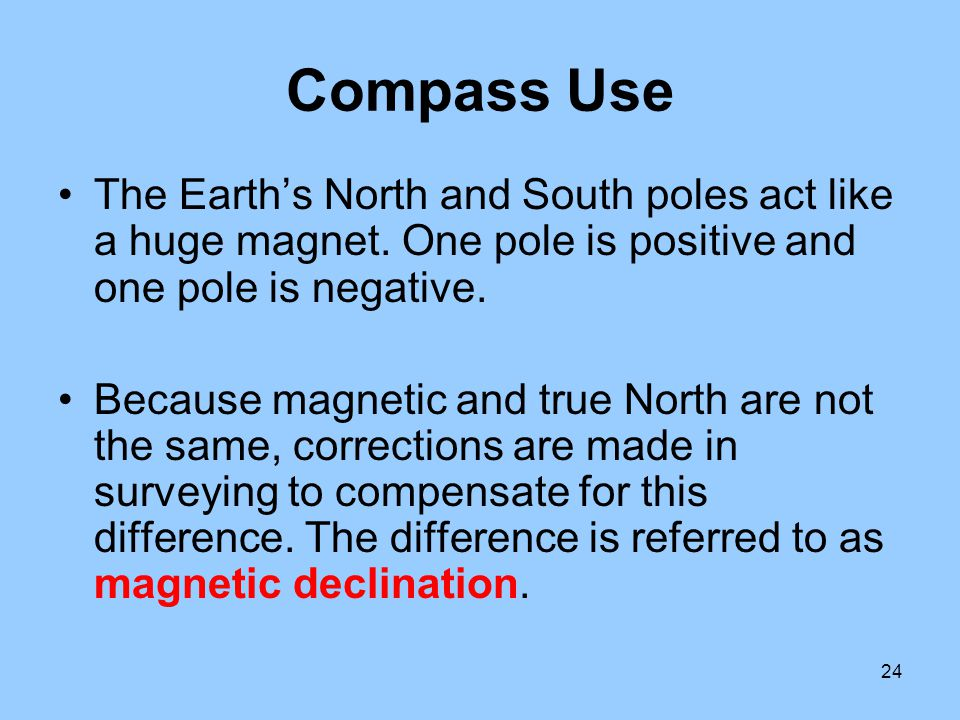 Compass Use The Earth's North and South poles act like a huge magnet. One pole is positive and one pole is negative.