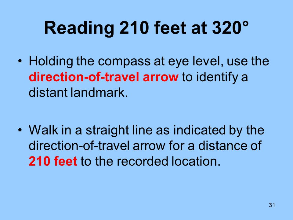 Reading 210 feet at 320° Holding the compass at eye level, use the direction-of-travel arrow to identify a distant landmark.