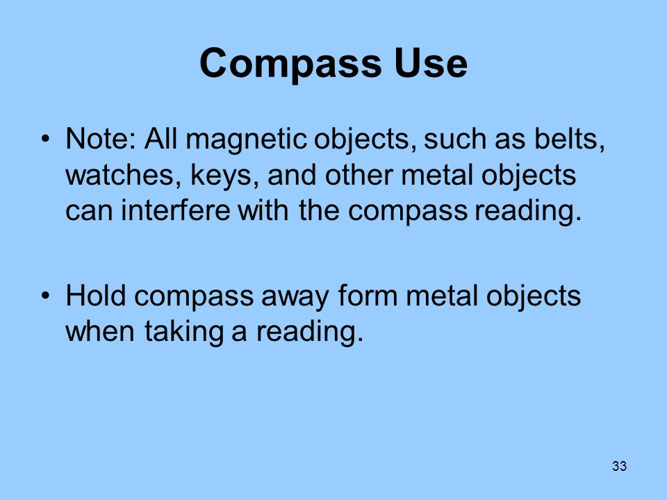 Compass Use Note: All magnetic objects, such as belts, watches, keys, and other metal objects can interfere with the compass reading.