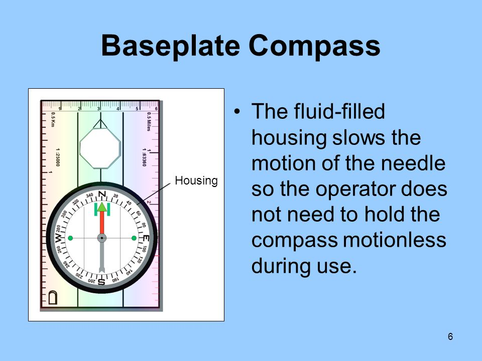 Baseplate Compass The fluid-filled housing slows the motion of the needle so the operator does not need to hold the compass motionless during use.