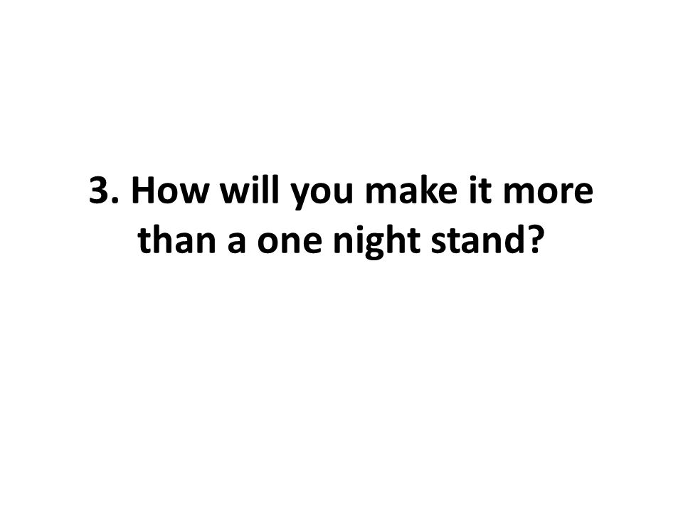 3. How will you make it more than a one night stand