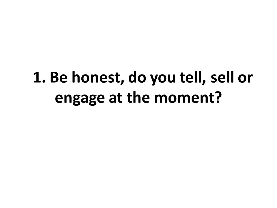 11. Be honest, do you tell, sell or engage at the moment