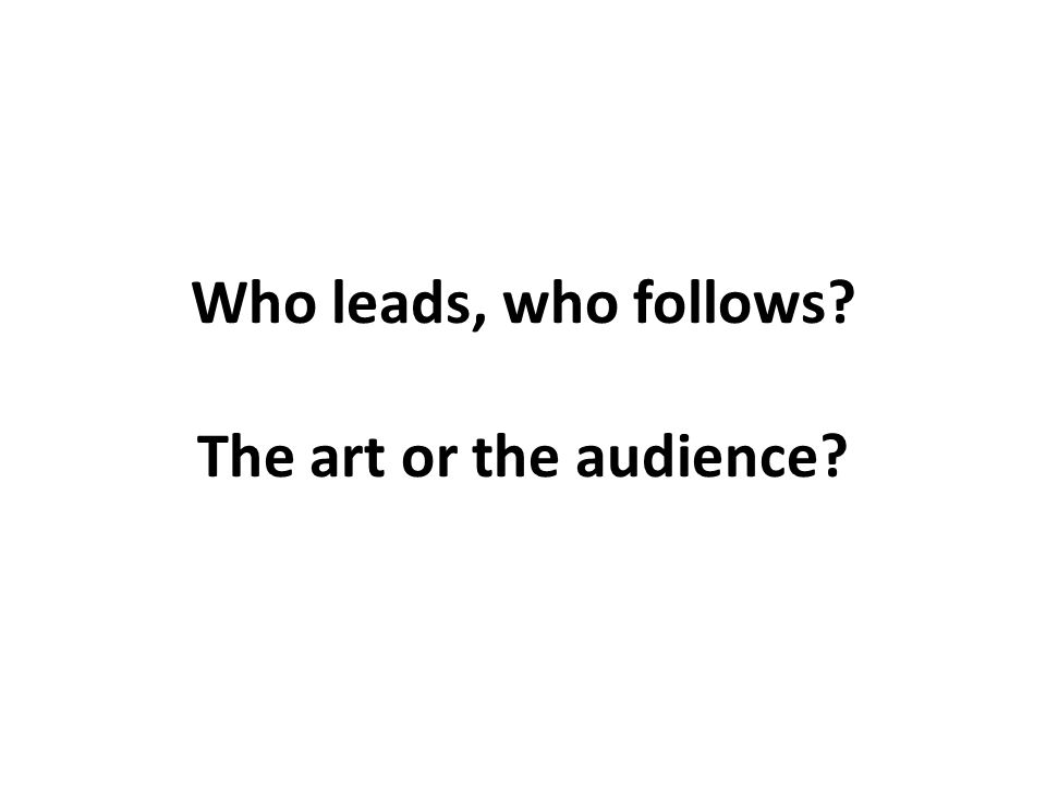 Who leads, who follows The art or the audience
