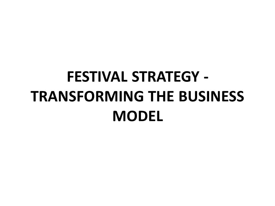 FESTIVAL STRATEGY - TRANSFORMING THE BUSINESS MODEL