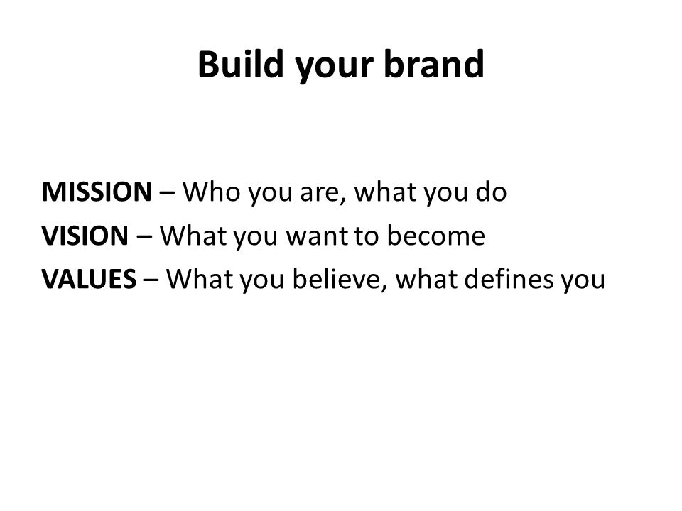 Build your brand MISSION – Who you are, what you do VISION – What you want to become VALUES – What you believe, what defines you