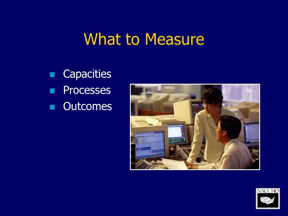 What to Measure Capacities Processes Outcomes