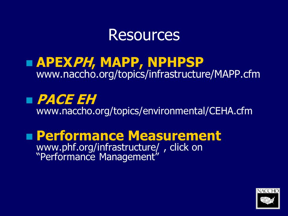 Resources APEXPH, MAPP, NPHPSP www.naccho.org/topics/infrastructure/MAPP.cfm. PACE EH www.naccho.org/topics/environmental/CEHA.cfm.