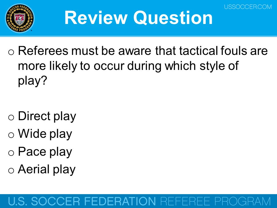 Review Question Referees must be aware that tactical fouls are more likely to occur during which style of play