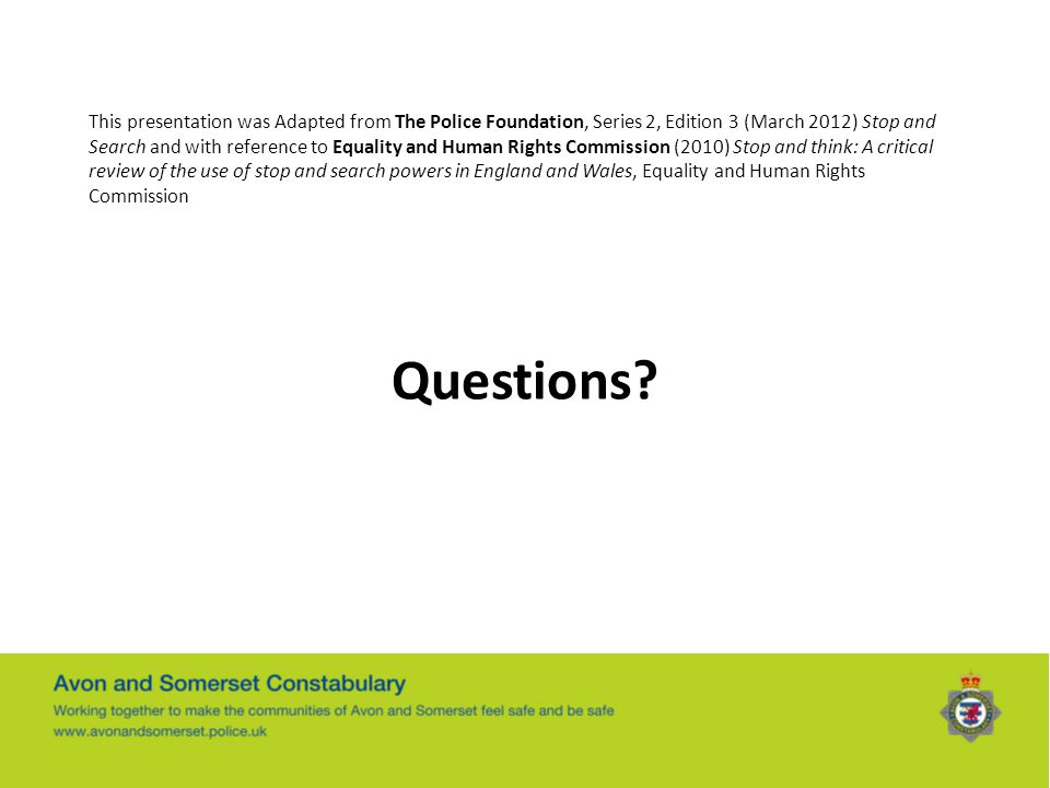 This presentation was Adapted from The Police Foundation, Series 2, Edition 3 (March 2012) Stop and Search and with reference to Equality and Human Rights Commission (2010) Stop and think: A critical review of the use of stop and search powers in England and Wales, Equality and Human Rights Commission