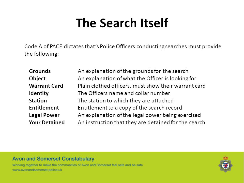 The Search Itself Code A of PACE dictates that's Police Officers conducting searches must provide the following: