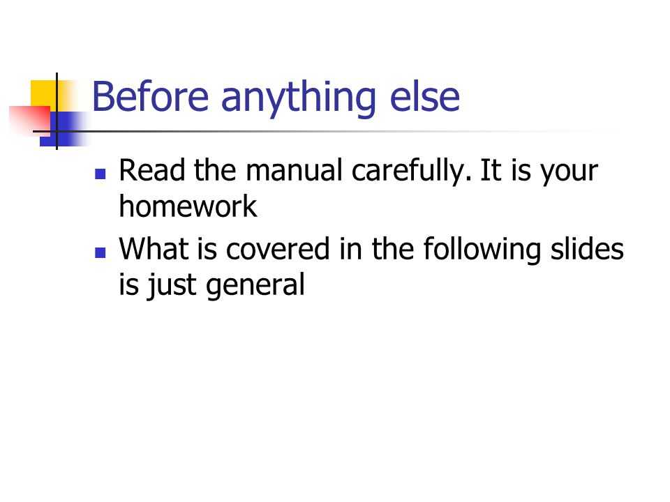 Before anything else Read the manual carefully. It is your homework