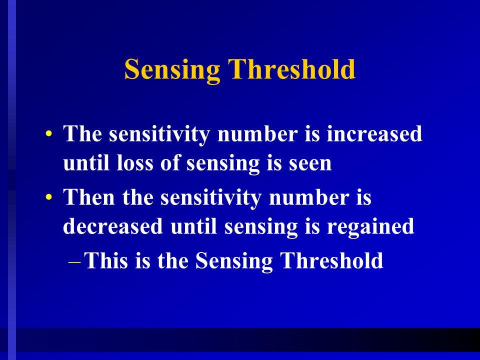 Sensing Threshold The sensitivity number is increased until loss of sensing is seen.