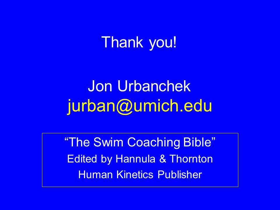 jurban@umich.edu Thank you! Jon Urbanchek The Swim Coaching Bible