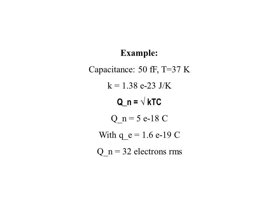 Example: Capacitance: 50 fF, T=37 K. k = 1.38 e-23 J/K. Q_n = √ kTC. Q_n = 5 e-18 C. With q_e = 1.6 e-19 C.