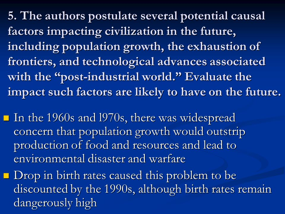 5. The authors postulate several potential causal factors impacting civilization in the future, including population growth, the exhaustion of frontiers, and technological advances associated with the post-industrial world. Evaluate the impact such factors are likely to have on the future.