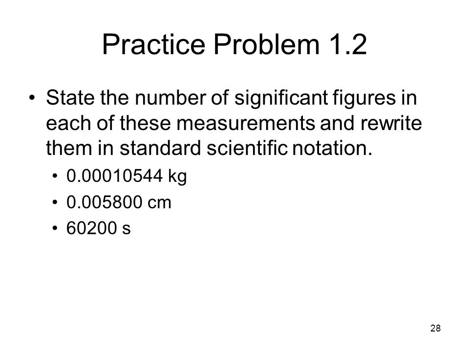 Practice Problem 1.2 State the number of significant figures in each of these measurements and rewrite them in standard scientific notation.