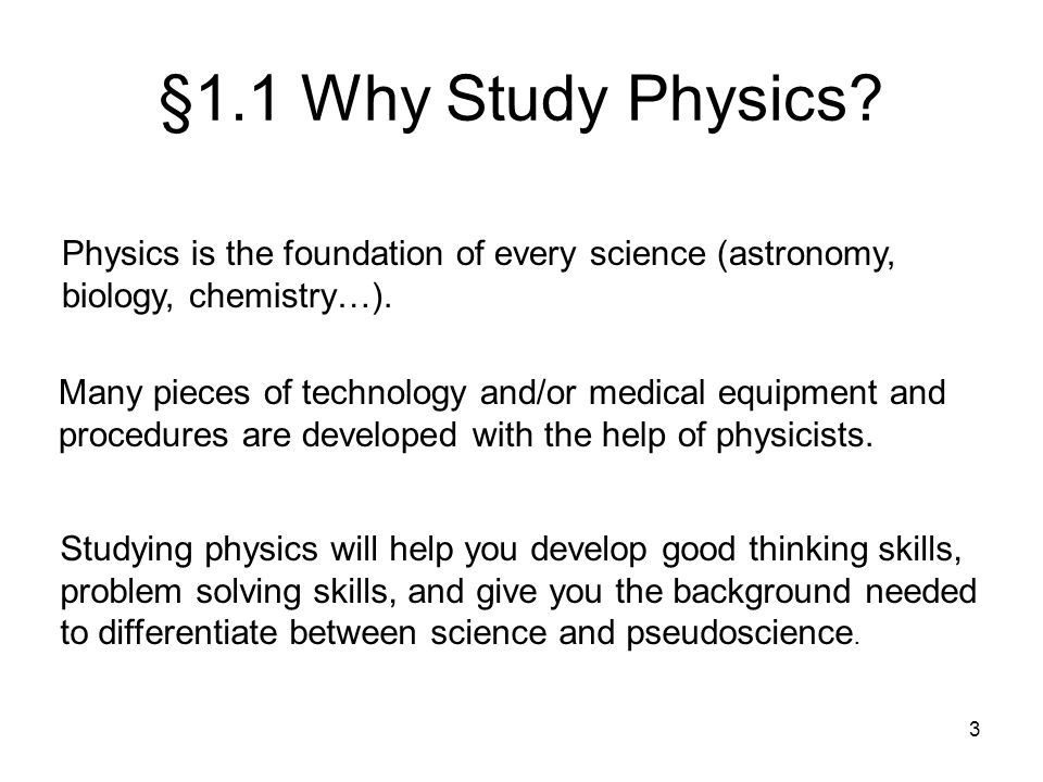 §1.1 Why Study Physics Physics is the foundation of every science (astronomy, biology, chemistry…).