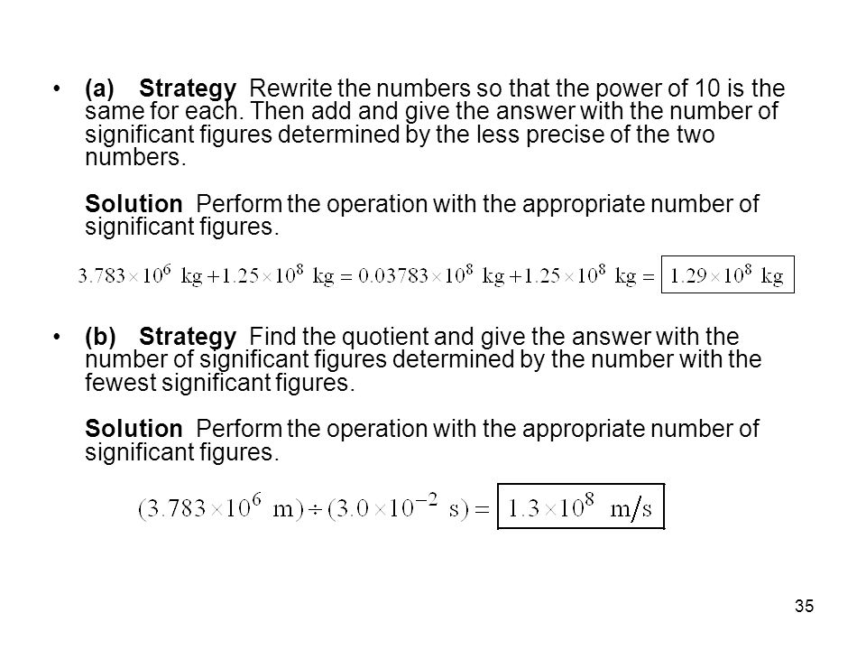 (a) Strategy Rewrite the numbers so that the power of 10 is the same for each. Then add and give the answer with the number of significant figures determined by the less precise of the two numbers. Solution Perform the operation with the appropriate number of significant figures.
