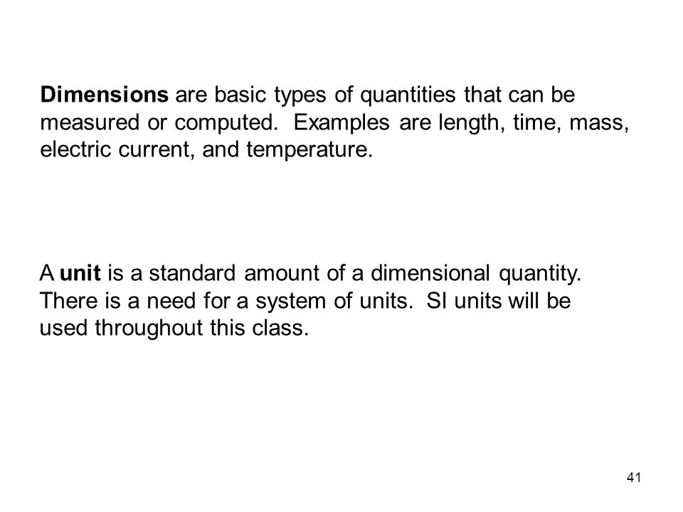 Dimensions are basic types of quantities that can be measured or computed. Examples are length, time, mass, electric current, and temperature.