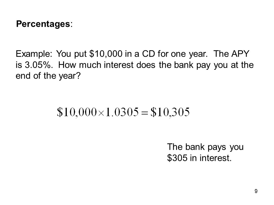 Percentages: Example: You put $10,000 in a CD for one year. The APY is 3.05%. How much interest does the bank pay you at the end of the year