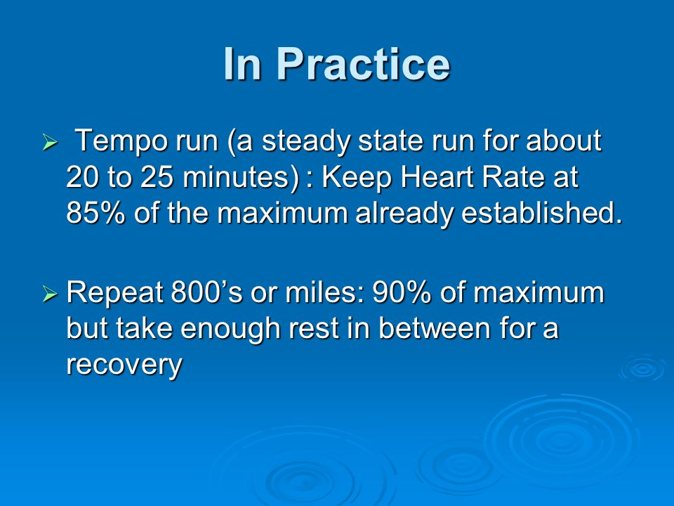 In Practice Tempo run (a steady state run for about 20 to 25 minutes) : Keep Heart Rate at 85% of the maximum already established.