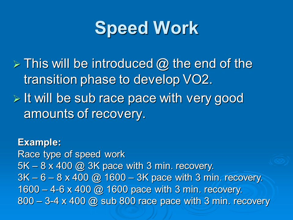 Speed Work This will be introduced @ the end of the transition phase to develop VO2. It will be sub race pace with very good amounts of recovery.