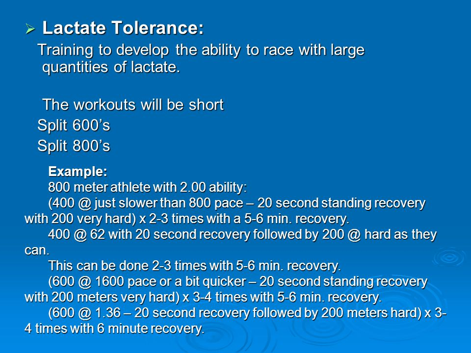 Lactate Tolerance: Training to develop the ability to race with large quantities of lactate. The workouts will be short.